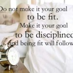 do-not-make-it-your-goal-to-be-fit-make-it-your-goal-to-be-disciplined-and-being-fit-will-follow